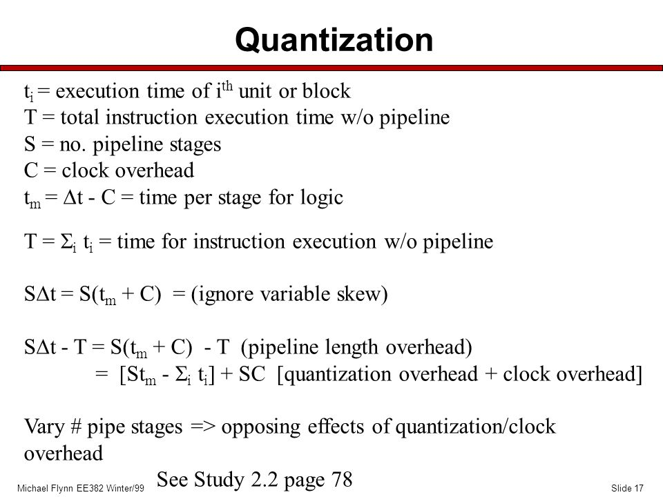 Slide 17Michael Flynn EE382 Winter/99 Quantization t i = execution time of i th unit or block T = total instruction execution time w/o pipeline S = no
