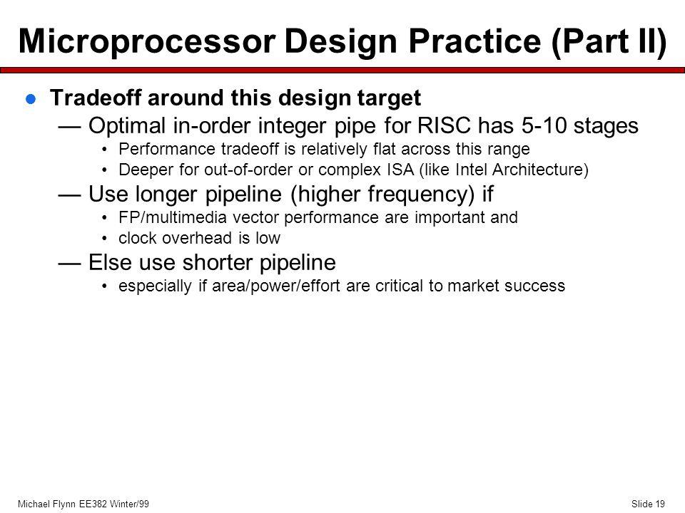 Slide 19Michael Flynn EE382 Winter/99 Microprocessor Design Practice (Part II) l Tradeoff around this design target —Optimal in-order integer pipe for