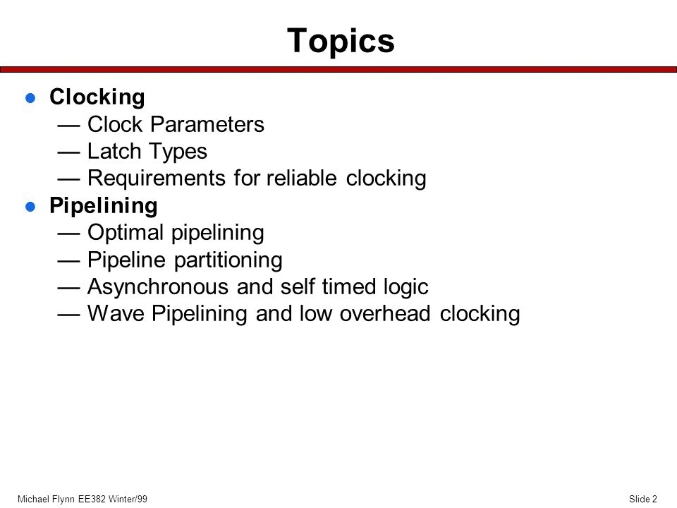 Slide 2Michael Flynn EE382 Winter/99 Topics l Clocking —Clock Parameters —Latch Types —Requirements for reliable clocking l Pipelining —Optimal pipelining —Pipeline partitioning —Asynchronous and self timed logic —Wave Pipelining and low overhead clocking