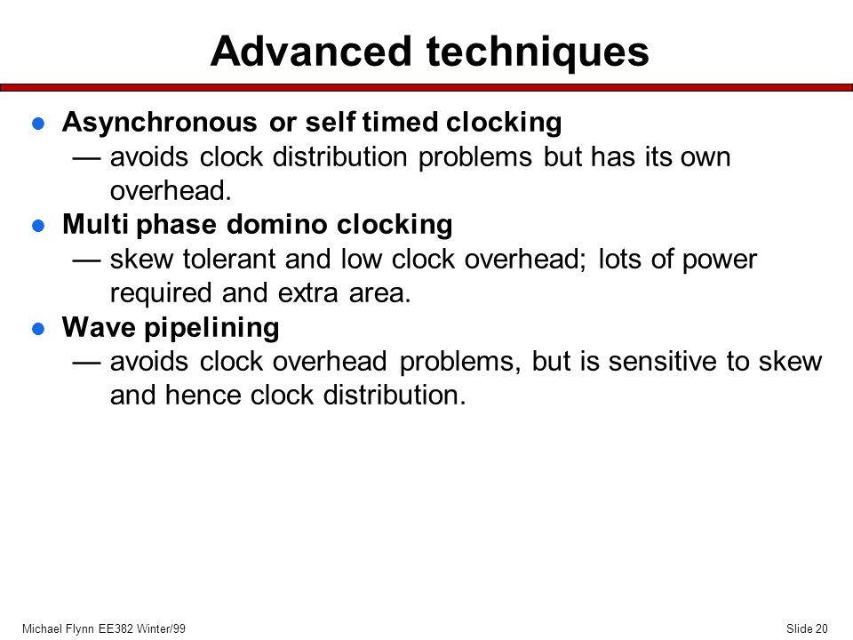 Slide 20Michael Flynn EE382 Winter/99 Advanced techniques l Asynchronous or self timed clocking —avoids clock distribution problems but has its own overhead.