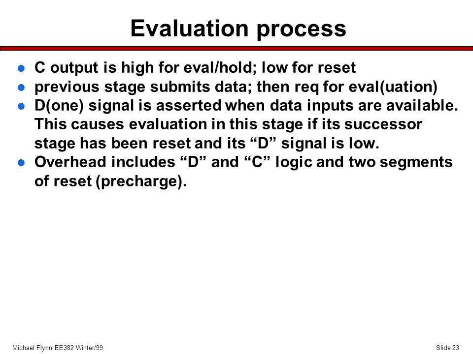 Slide 23Michael Flynn EE382 Winter/99 Evaluation process l C output is high for eval/hold; low for reset l previous stage submits data; then req for eval(uation) l D(one) signal is asserted when data inputs are available.