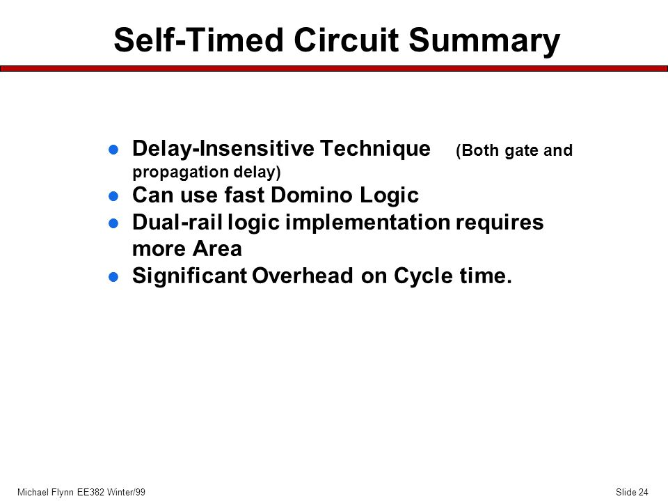 Slide 24Michael Flynn EE382 Winter/99 Self-Timed Circuit Summary l Delay-Insensitive Technique (Both gate and propagation delay) l Can use fast Domino Logic l Dual-rail logic implementation requires more Area l Significant Overhead on Cycle time.