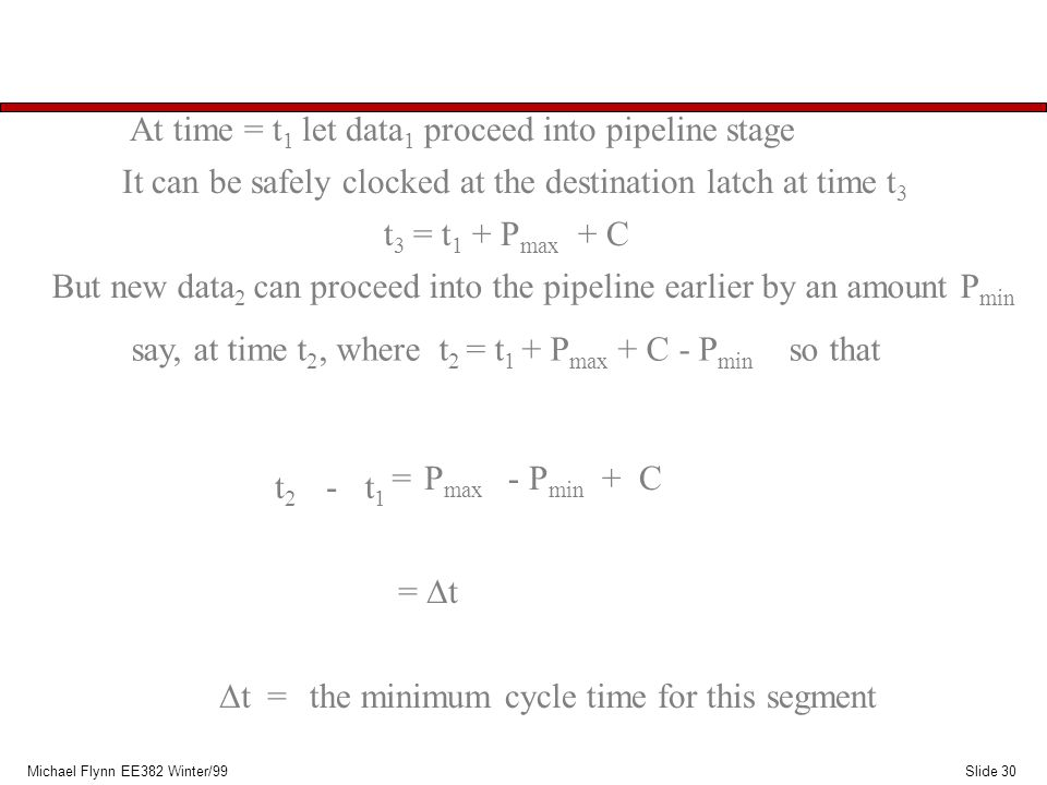 Slide 30Michael Flynn EE382 Winter/99 At time = t 1 let data 1 proceed into pipeline stage It can be safely clocked at the destination latch at time t 3 t 3 = t 1 + P max + C t2t2 -t1t1 But new data 2 can proceed into the pipeline earlier by an amount P min say, at time t 2, where t 2 = t 1 + P max + C - P min so that = P max - P min + C =  t the minimum cycle time for this segment  t =