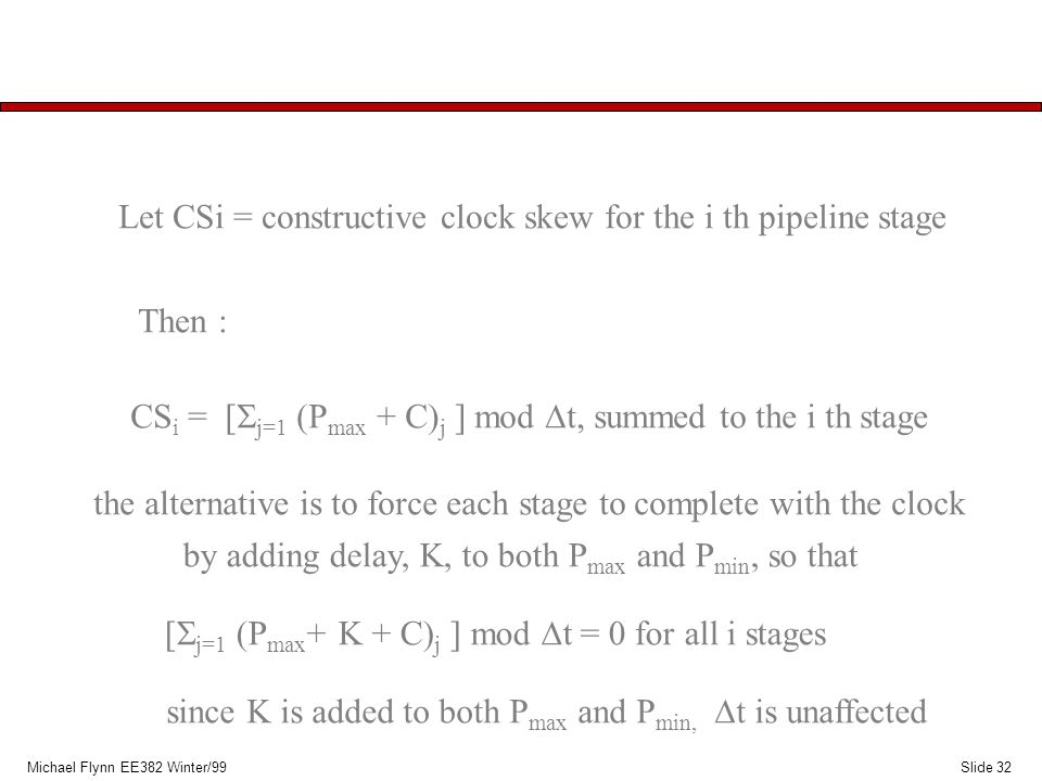 Slide 32Michael Flynn EE382 Winter/99 Let CSi = constructive clock skew for the i th pipeline stage Then : CS i = [  j=1  P max + C) j ] mod  t, summed to the i th stage the alternative is to force each stage to complete with the clock by adding delay, K, to both P max and P min, so that [  j=1  P max + K + C) j ] mod  t = 0 for all i stages since K is added to both P max and P min,  t is unaffected