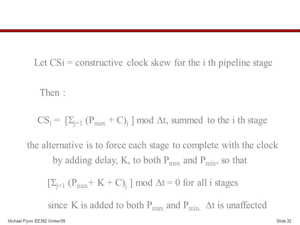 Slide 32Michael Flynn EE382 Winter/99 Let CSi = constructive clock skew for the i th pipeline stage Then : CS i = [  j=1  P max + C) j ] mod  t, s