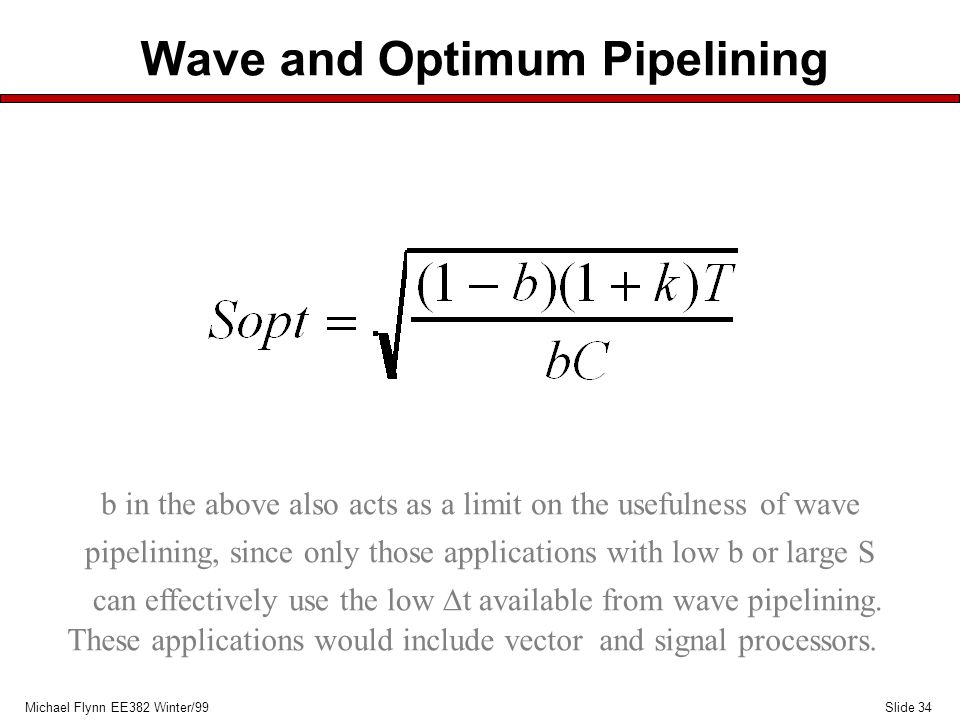 Slide 34Michael Flynn EE382 Winter/99 Wave and Optimum Pipelining b in the above also acts as a limit on the usefulness of wave pipelining, since only those applications with low b or large S can effectively use the low  t available from wave pipelining.