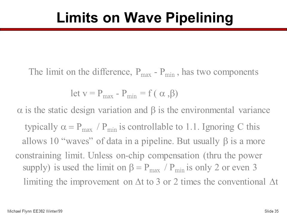 Slide 35Michael Flynn EE382 Winter/99 Limits on Wave Pipelining The limit on the difference, P max - P min, has two components let v = P max - P min = f ( ,  )  is the static design variation and  is the environmental variance typically  P max / P min is controllable to 1.1.