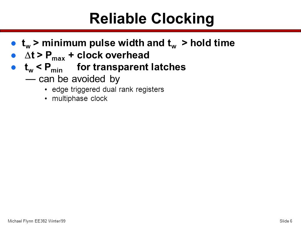 Slide 6Michael Flynn EE382 Winter/99 Reliable Clocking l t w > minimum pulse width and t w > hold time  t > P max + clock overhead l t w < P min for