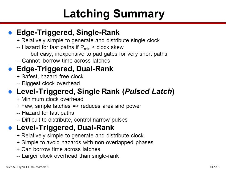 Slide 8Michael Flynn EE382 Winter/99 Latching Summary l Edge-Triggered, Single-Rank + Relatively simple to generate and distribute single clock -- Hazard for fast paths if P min < clock skew but easy, inexpensive to pad gates for very short paths -- Cannot borrow time across latches l Edge-Triggered, Dual-Rank + Safest, hazard-free clock -- Biggest clock overhead l Level-Triggered, Single Rank (Pulsed Latch) + Minimum clock overhead + Few, simple latches => reduces area and power -- Hazard for fast paths -- Difficult to distribute, control narrow pulses l Level-Triggered, Dual-Rank + Relatively simple to generate and distribute clock + Simple to avoid hazards with non-overlapped phases + Can borrow time across latches -- Larger clock overhead than single-rank