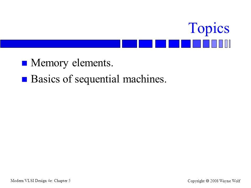 Modern VLSI Design 4e: Chapter 5 Copyright  2008 Wayne Wolf Topics n Memory elements.