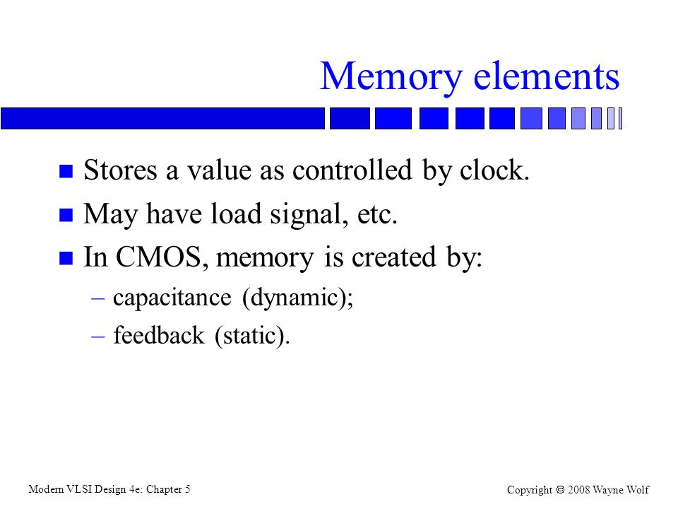 Modern VLSI Design 4e: Chapter 5 Copyright  2008 Wayne Wolf Memory elements n Stores a value as controlled by clock.