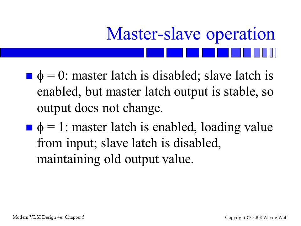 Modern VLSI Design 4e: Chapter 5 Copyright  2008 Wayne Wolf Master-slave operation  = 0: master latch is disabled; slave latch is enabled, but master latch output is stable, so output does not change.