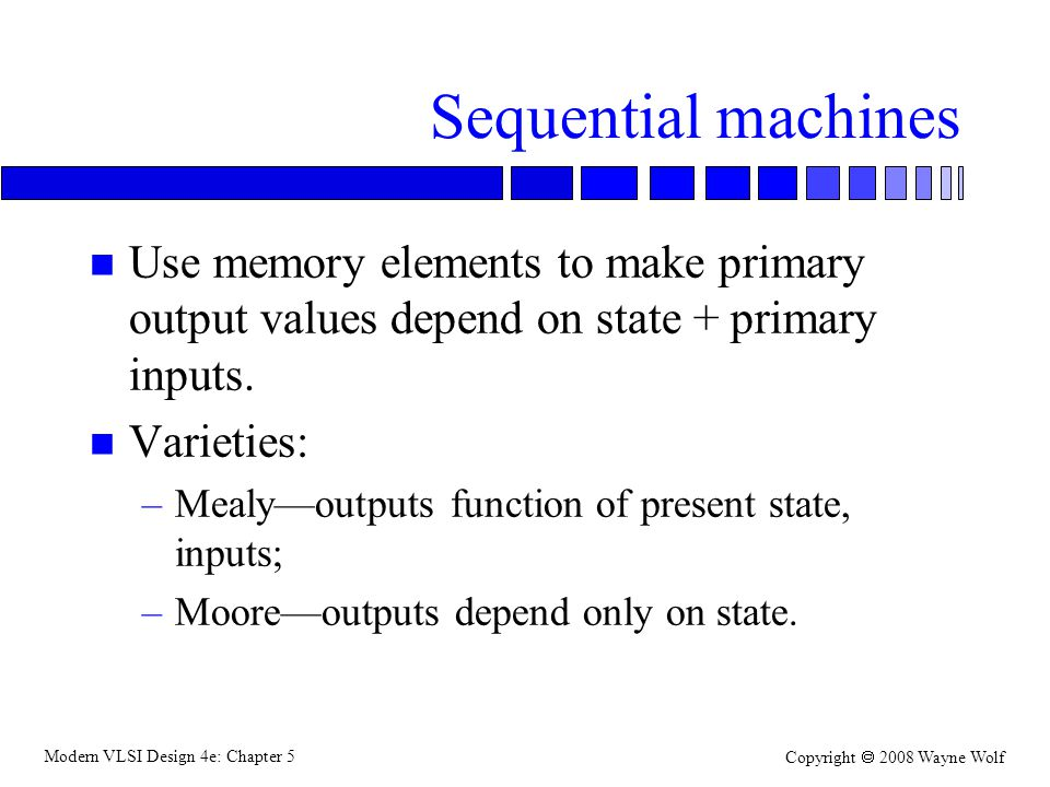 Modern VLSI Design 4e: Chapter 5 Copyright  2008 Wayne Wolf Sequential machines n Use memory elements to make primary output values depend on state + primary inputs.