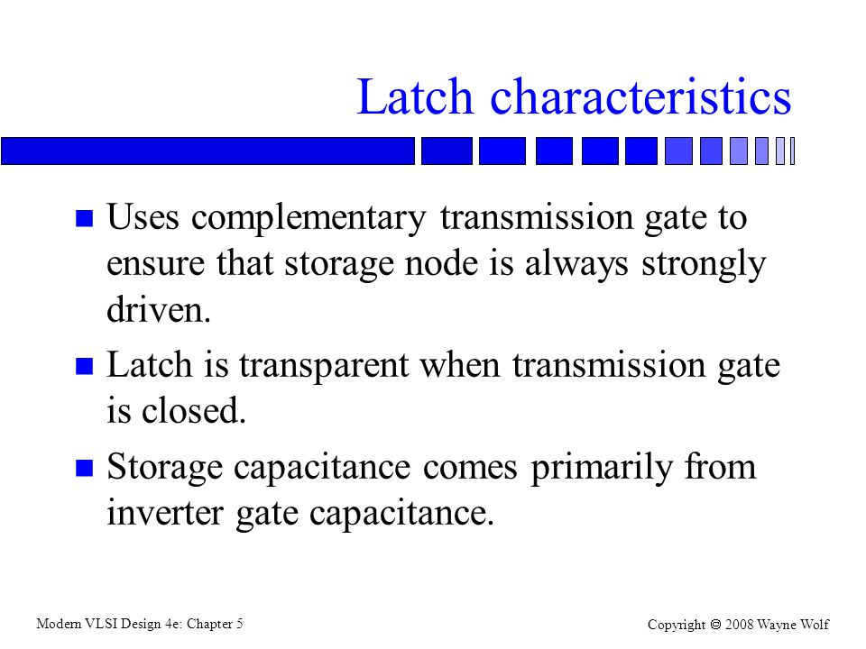 Modern VLSI Design 4e: Chapter 5 Copyright  2008 Wayne Wolf Latch characteristics n Uses complementary transmission gate to ensure that storage node is always strongly driven.