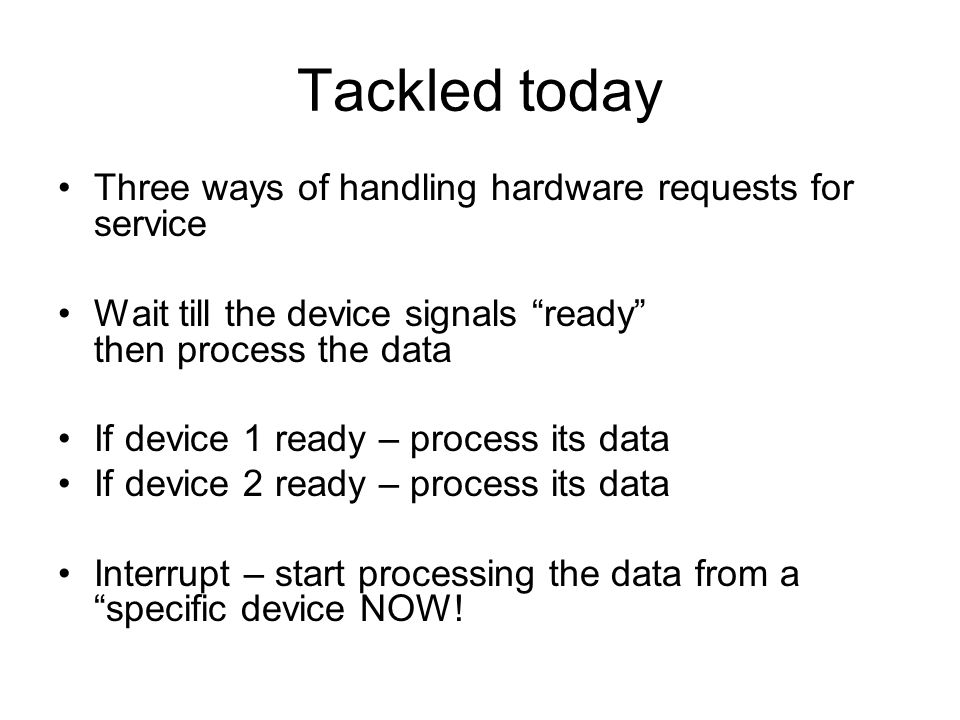 "Tackled today Three ways of handling hardware requests for service Wait till the device signals ""ready"" then process the data If device 1 ready – proc"
