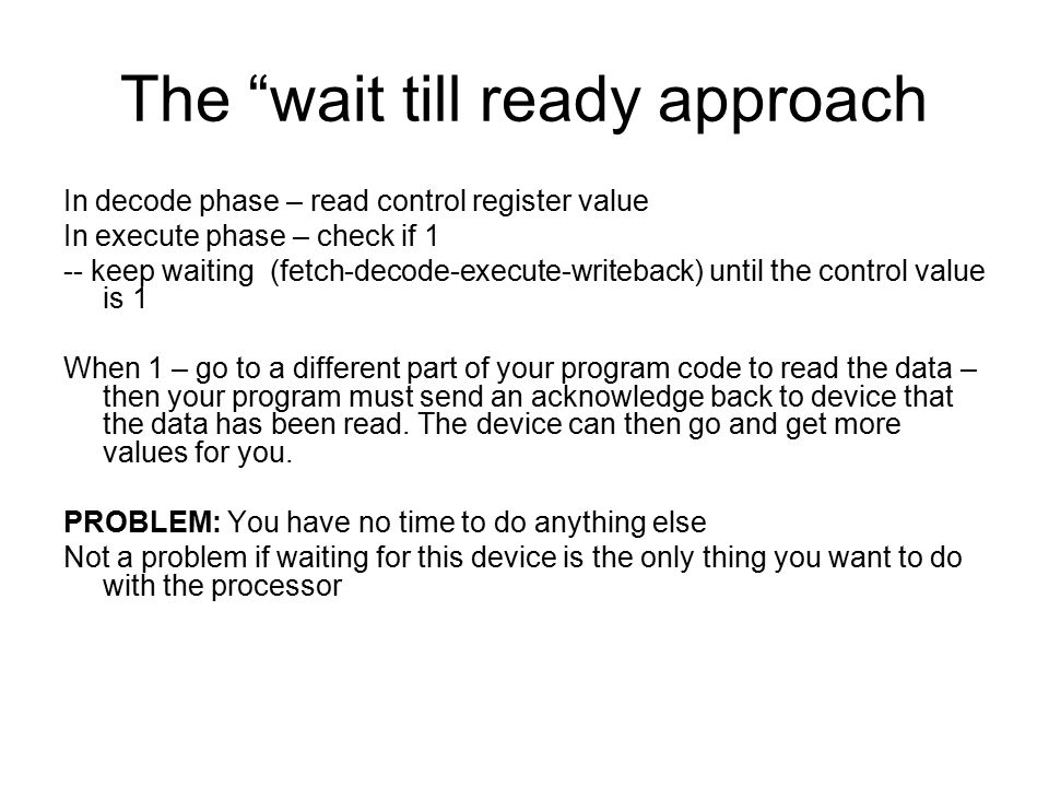 "The ""wait till ready approach In decode phase – read control register value In execute phase – check if 1 -- keep waiting (fetch-decode-execute-writeb"