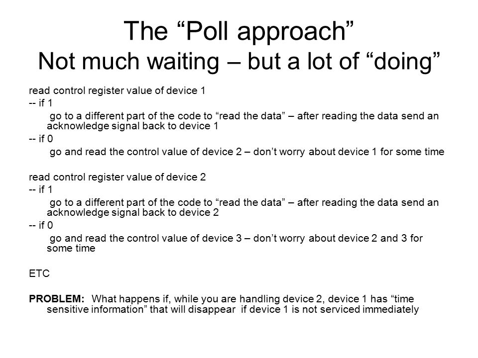 "The ""Poll approach"" Not much waiting – but a lot of ""doing"" read control register value of device 1 -- if 1 go to a different part of the code to ""rea"