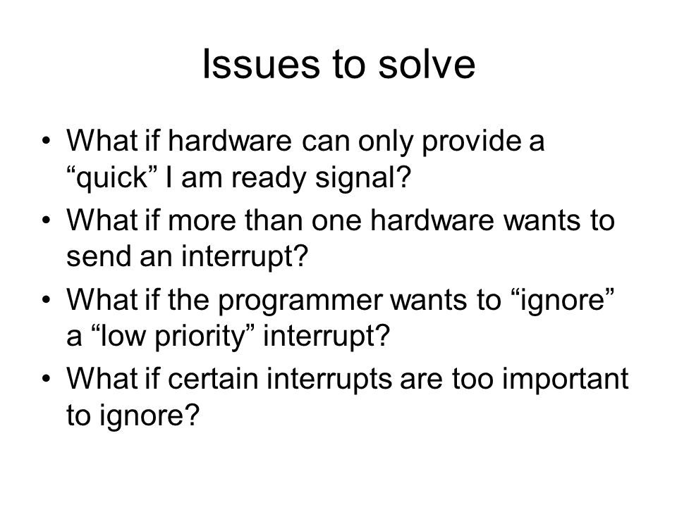 "Issues to solve What if hardware can only provide a ""quick"" I am ready signal? What if more than one hardware wants to send an interrupt? What if the"