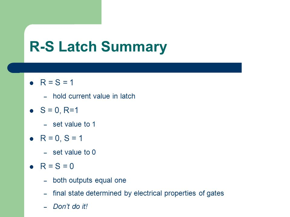 Gated D Latch Two inputs: D (data) and WE (write enable) – when WE = 1, latch is set to value of D S = NOT(D), R = D – when WE = 0, latch holds previous value S = R = 1