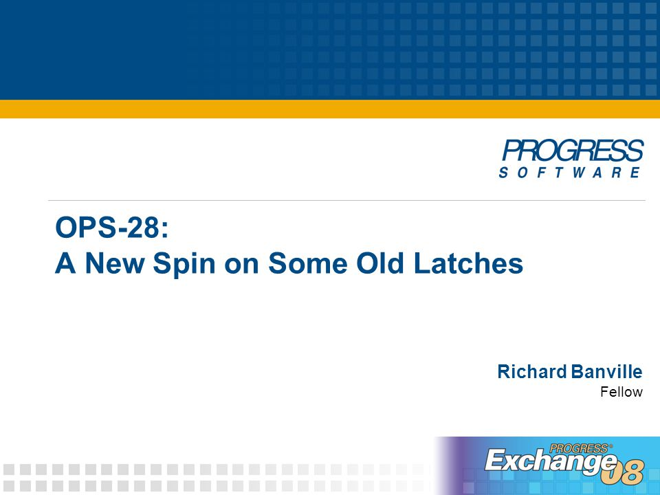 © 2008 Progress Software Corporation52 OPS-28: A New Spin on Some Old Latches