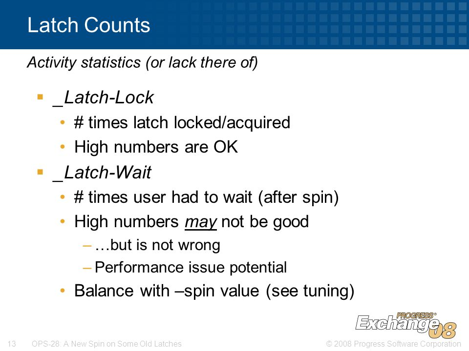 © 2008 Progress Software Corporation13 OPS-28: A New Spin on Some Old Latches Latch Counts  _Latch-Lock # times latch locked/acquired High numbers are OK  _Latch-Wait # times user had to wait (after spin) High numbers may not be good –…but is not wrong –Performance issue potential Balance with –spin value (see tuning) Activity statistics (or lack there of)
