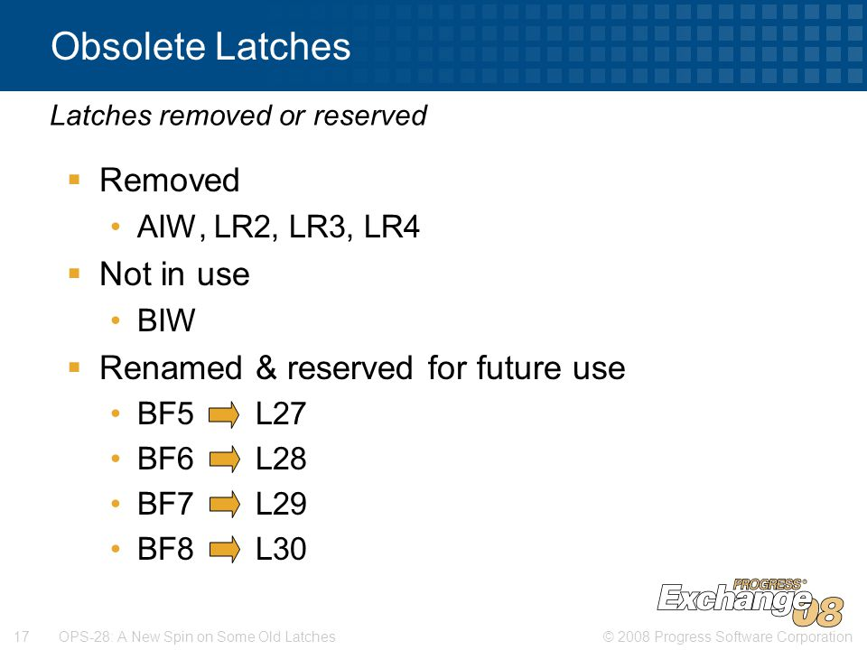 © 2008 Progress Software Corporation17 OPS-28: A New Spin on Some Old Latches Obsolete Latches  Removed AIW, LR2, LR3, LR4  Not in use BIW  Renamed & reserved for future use BF5 L27 BF6 L28 BF7 L29 BF8 L30 Latches removed or reserved