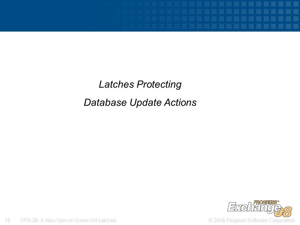 © 2008 Progress Software Corporation18 OPS-28: A New Spin on Some Old Latches Latches Protecting Database Update Actions