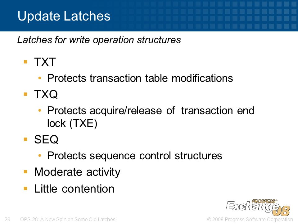 © 2008 Progress Software Corporation26 OPS-28: A New Spin on Some Old Latches Update Latches  TXT Protects transaction table modifications  TXQ Protects acquire/release of transaction end lock (TXE)  SEQ Protects sequence control structures  Moderate activity  Little contention Latches for write operation structures