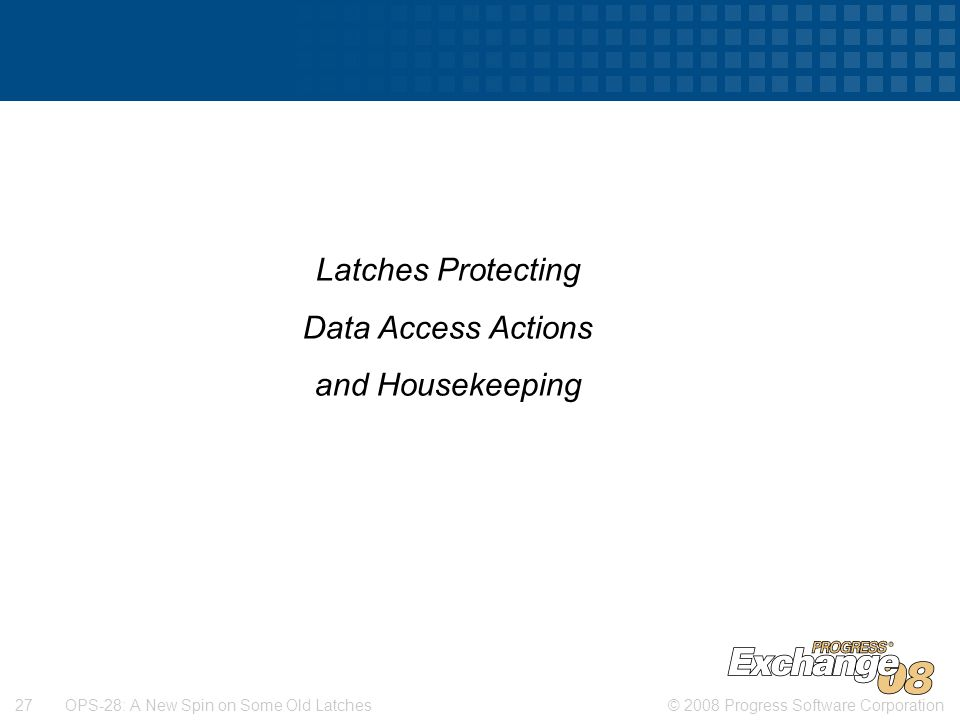 © 2008 Progress Software Corporation27 OPS-28: A New Spin on Some Old Latches Latches Protecting Data Access Actions and Housekeeping