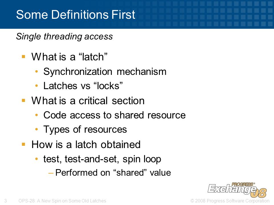 © 2008 Progress Software Corporation3 OPS-28: A New Spin on Some Old Latches Some Definitions First  What is a latch Synchronization mechanism Latches vs locks  What is a critical section Code access to shared resource Types of resources  How is a latch obtained test, test-and-set, spin loop –Performed on shared value Single threading access