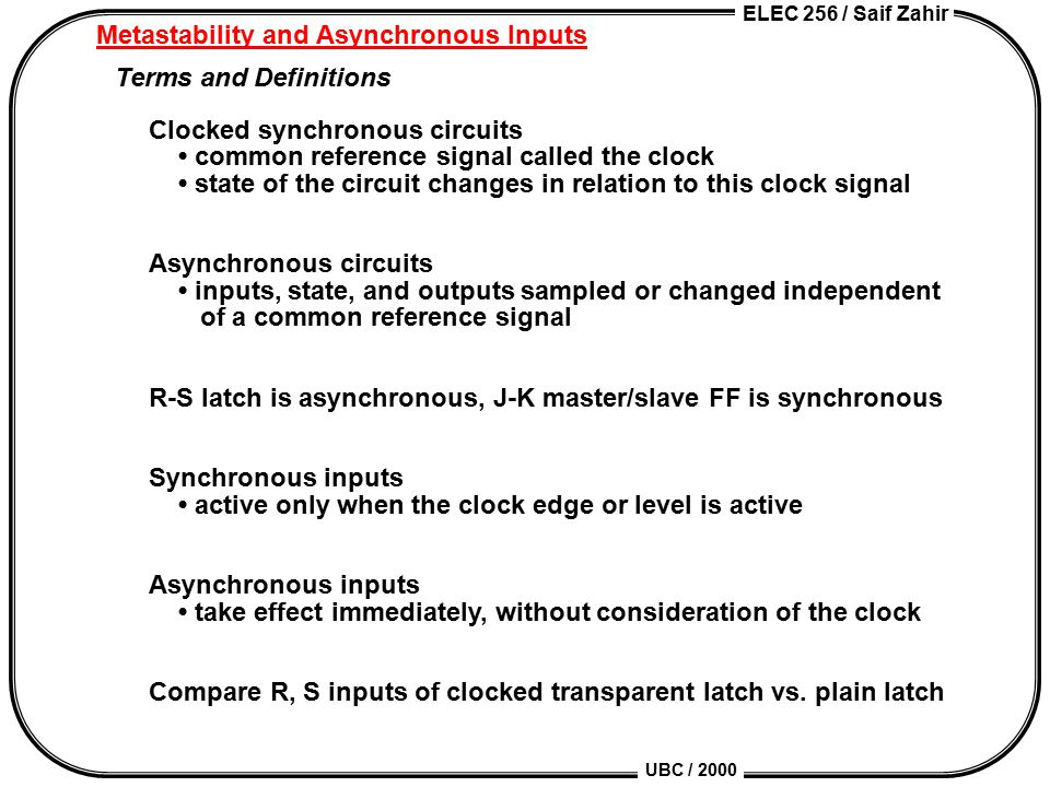 ELEC 256 / Saif Zahir UBC / 2000 Metastability and Asynchronous Inputs Terms and Definitions Clocked synchronous circuits common reference signal called the clock state of the circuit changes in relation to this clock signal Asynchronous circuits inputs, state, and outputs sampled or changed independent of a common reference signal R-S latch is asynchronous, J-K master/slave FF is synchronous Synchronous inputs active only when the clock edge or level is active Asynchronous inputs take effect immediately, without consideration of the clock Compare R, S inputs of clocked transparent latch vs.