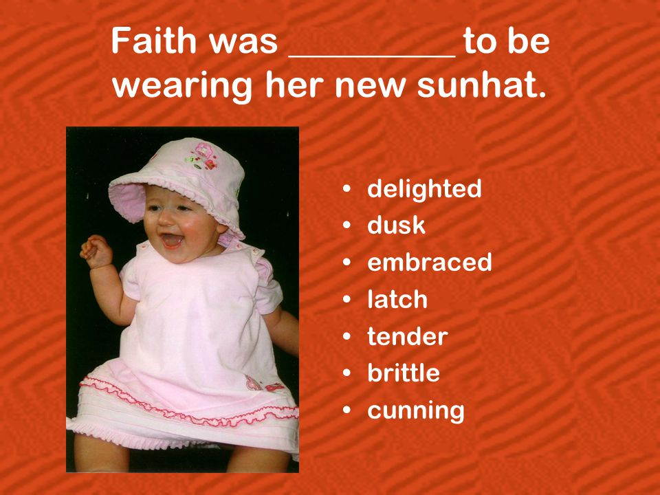 Faith was _________ to be wearing her new sunhat. delighted dusk embraced latch tender brittle cunning