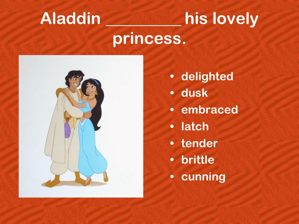 Aladdin _________ his lovely princess. delighted dusk embraced latch tender brittle cunning