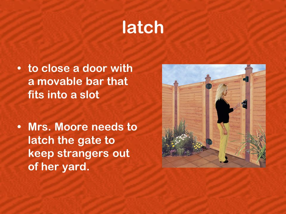 latch to close a door with a movable bar that fits into a slot Mrs. Moore needs to latch the gate to keep strangers out of her yard.