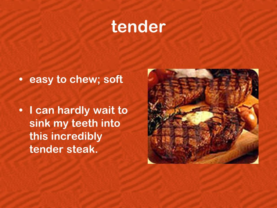 tender easy to chew; soft I can hardly wait to sink my teeth into this incredibly tender steak.