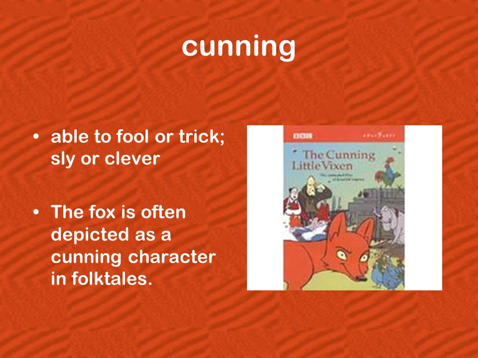 cunning able to fool or trick; sly or clever The fox is often depicted as a cunning character in folktales.