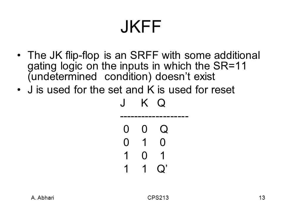 A. Abhari CPS21313 JKFF The JK flip-flop is an SRFF with some additional gating logic on the inputs in which the SR=11 (undetermined condition) doesn'