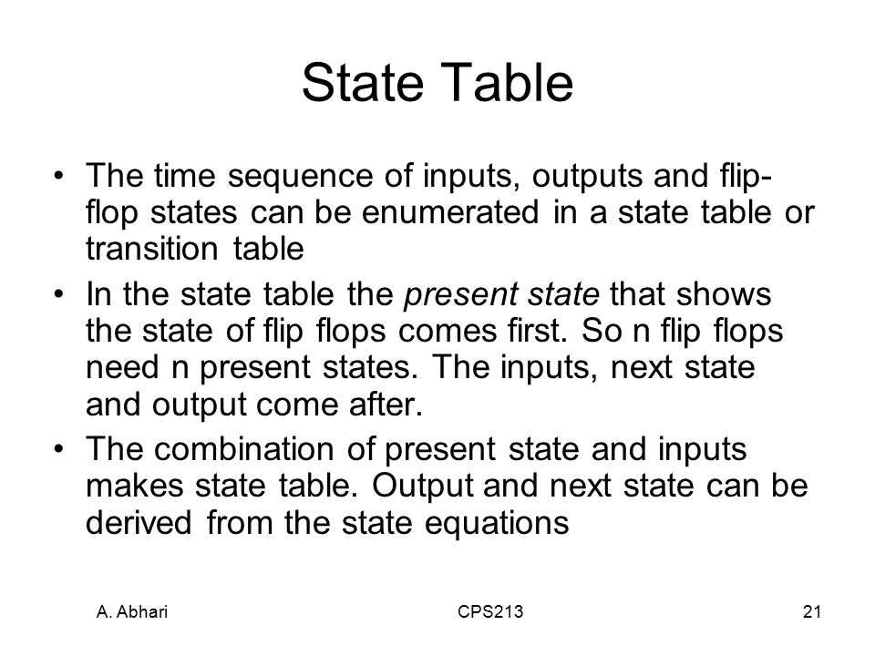 A. Abhari CPS21321 State Table The time sequence of inputs, outputs and flip- flop states can be enumerated in a state table or transition table In th