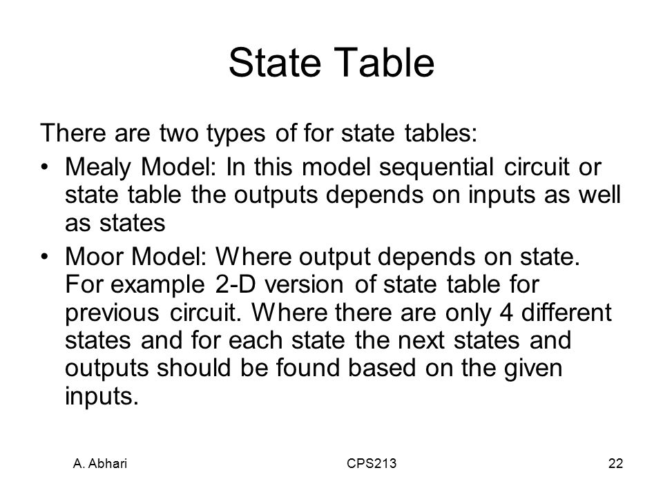 A. Abhari CPS21322 State Table There are two types of for state tables: Mealy Model: In this model sequential circuit or state table the outputs depen