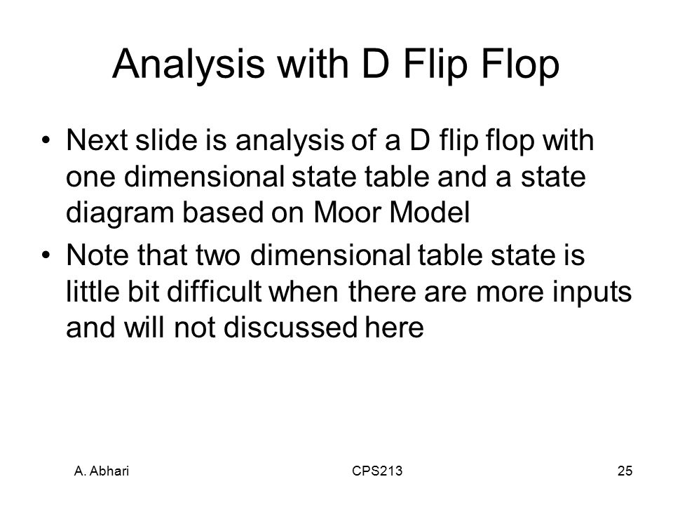 A. Abhari CPS21325 Analysis with D Flip Flop Next slide is analysis of a D flip flop with one dimensional state table and a state diagram based on Moo