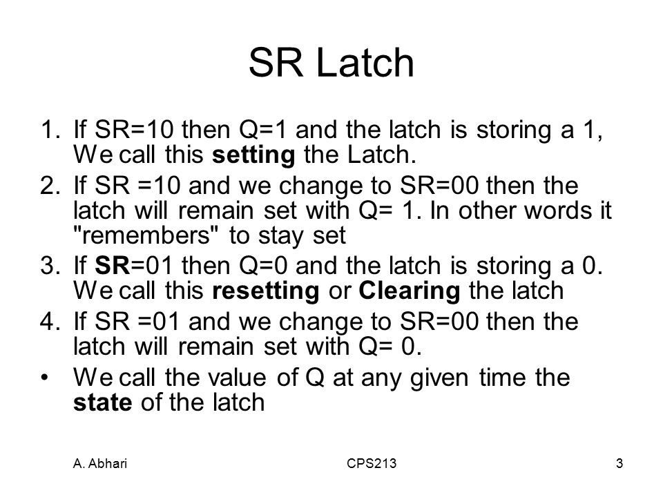 A. Abhari CPS2133 SR Latch 1.If SR=10 then Q=1 and the latch is storing a 1, We call this setting the Latch. 2.If SR =10 and we change to SR=00 then t