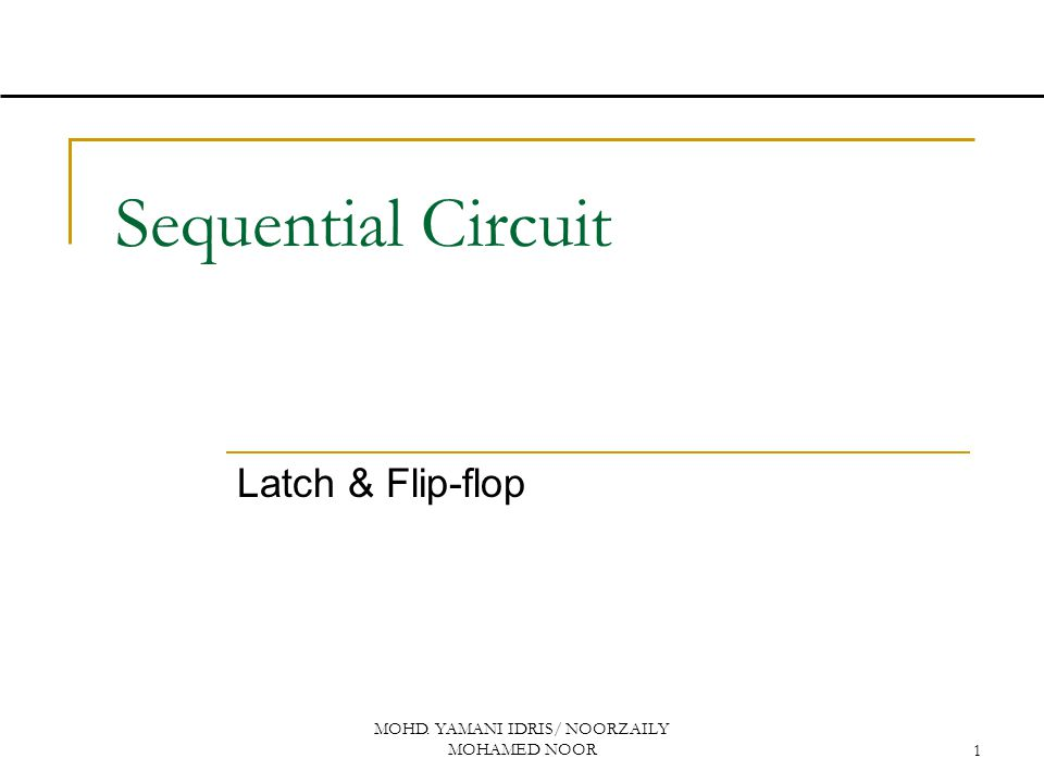 MOHD. YAMANI IDRIS/ NOORZAILY MOHAMED NOOR1 Sequential Circuit Latch & Flip-flop