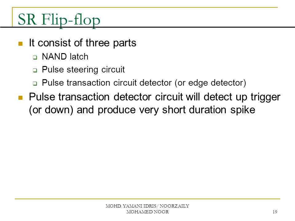 MOHD. YAMANI IDRIS/ NOORZAILY MOHAMED NOOR 19 SR Flip-flop It consist of three parts  NAND latch  Pulse steering circuit  Pulse transaction circuit