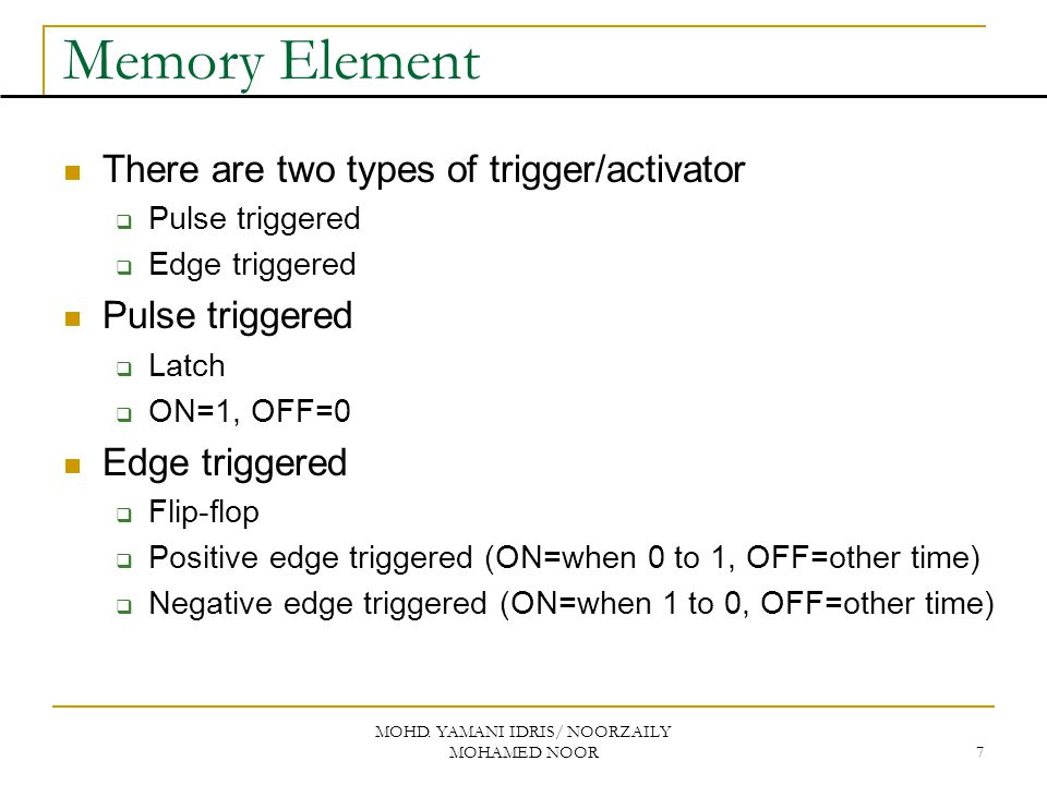 MOHD. YAMANI IDRIS/ NOORZAILY MOHAMED NOOR 7 Memory Element There are two types of trigger/activator  Pulse triggered  Edge triggered Pulse triggere