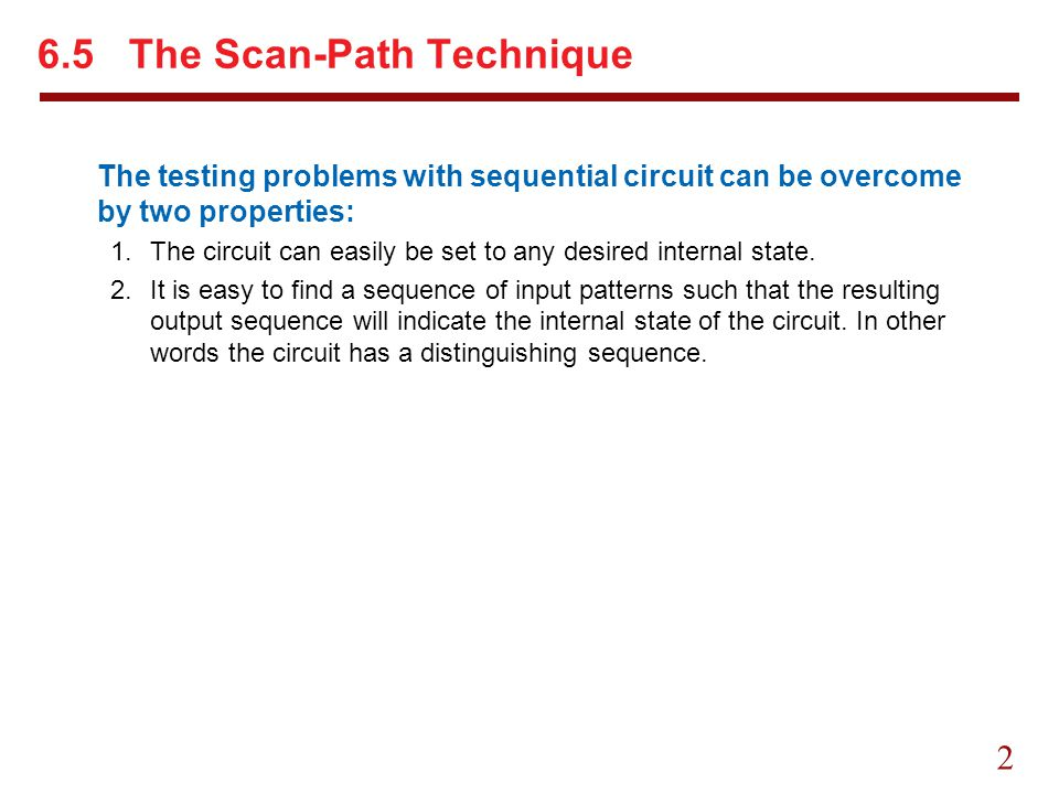 2 6.5 The Scan-Path Technique The testing problems with sequential circuit can be overcome by two properties: 1.The circuit can easily be set to any d