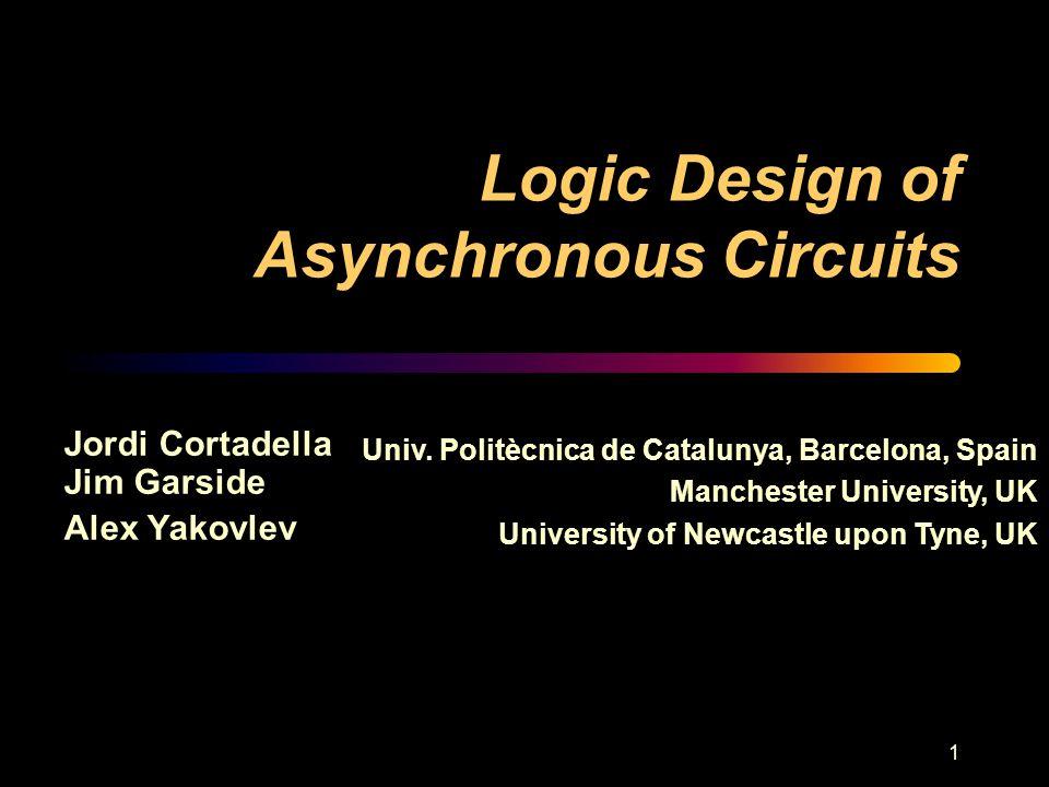 1 Logic Design of Asynchronous Circuits Jordi Cortadella Jim Garside Alex Yakovlev Univ.