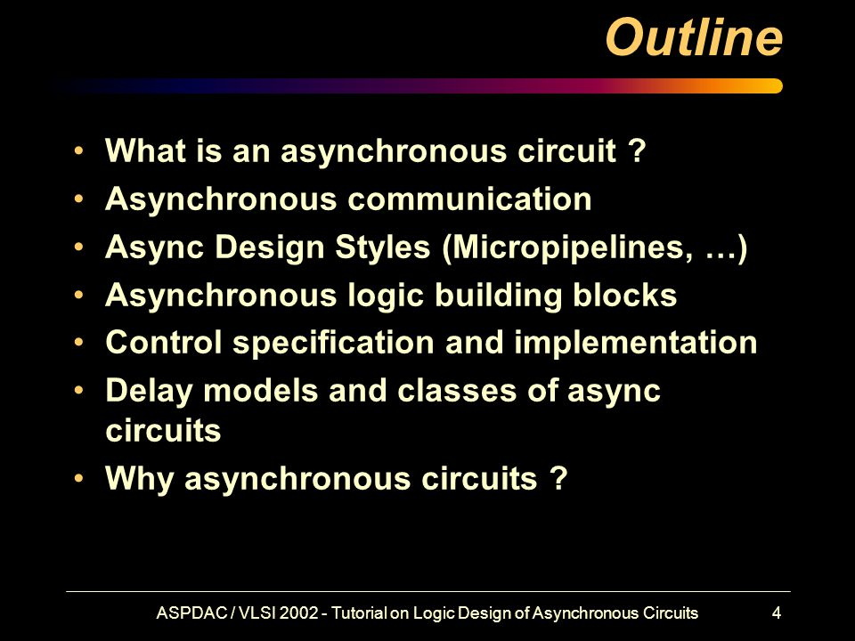 ASPDAC / VLSI 2002 - Tutorial on Logic Design of Asynchronous Circuits4 Outline What is an asynchronous circuit .
