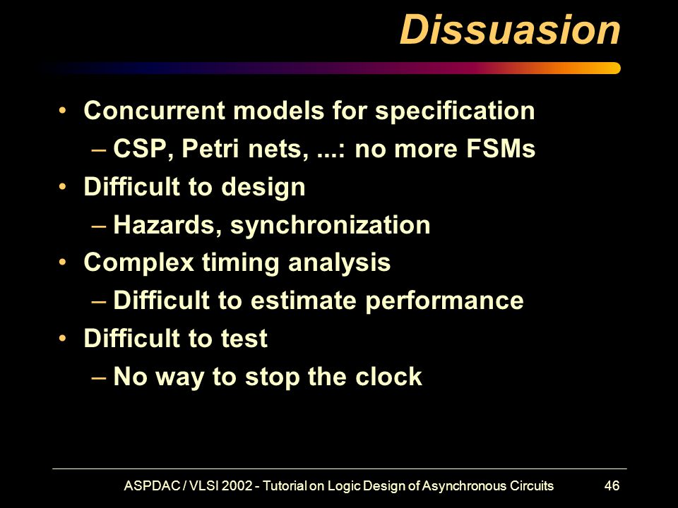 ASPDAC / VLSI 2002 - Tutorial on Logic Design of Asynchronous Circuits46 Dissuasion Concurrent models for specification –CSP, Petri nets,...: no more FSMs Difficult to design –Hazards, synchronization Complex timing analysis –Difficult to estimate performance Difficult to test –No way to stop the clock