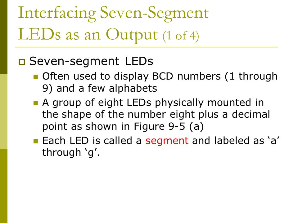 Interfacing Seven-Segment LEDs as an Output (1 of 4)  Seven-segment LEDs Often used to display BCD numbers (1 through 9) and a few alphabets A group