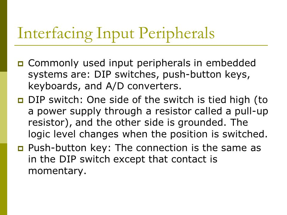 Interfacing Input Peripherals  Commonly used input peripherals in embedded systems are: DIP switches, push-button keys, keyboards, and A/D converters
